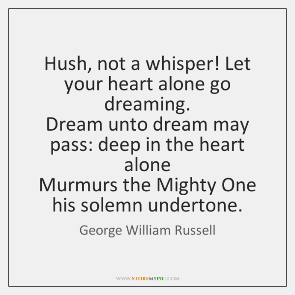 Hush Not A Whisper Let Your Heart Alone Go Dreaming Dream Unto