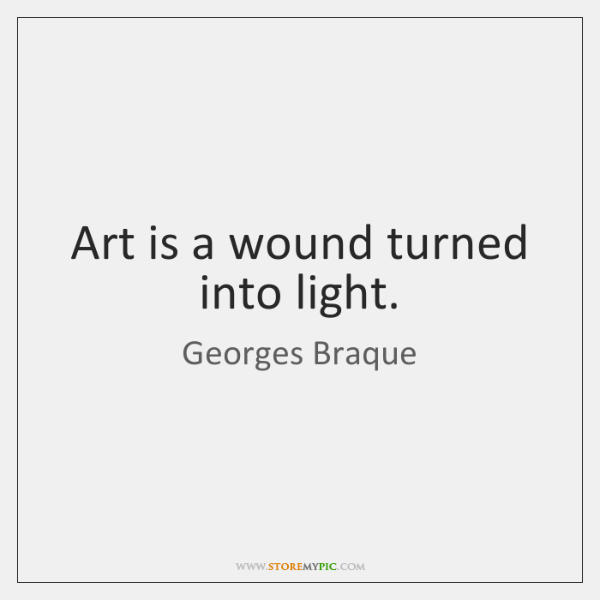 Art is a wound turned into light.