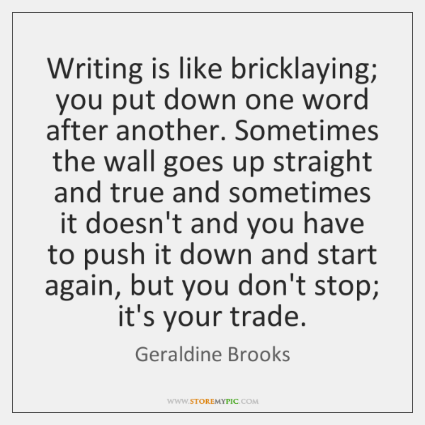 Writing is like bricklaying; you put down one word after another. Sometimes ...