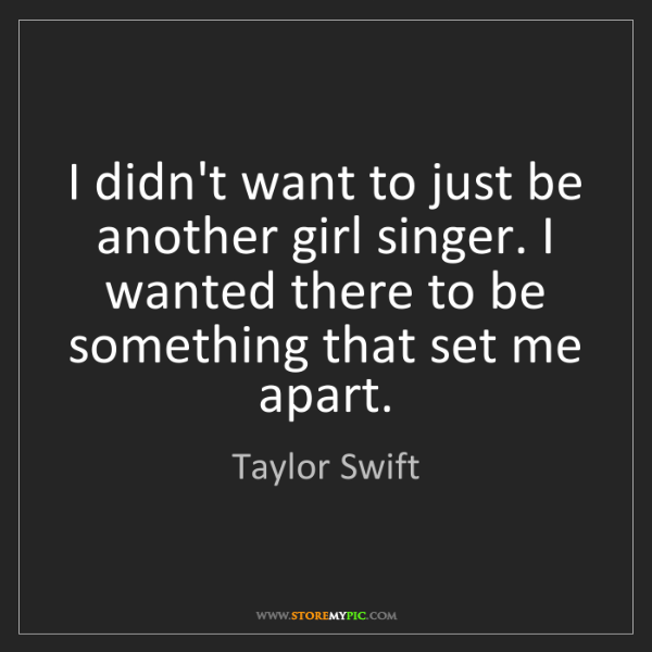 Taylor Swift: I didn't want to just be another girl singer. I wanted...