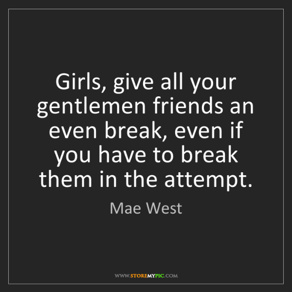 Mae West: Girls, give all your gentlemen friends an even break,...