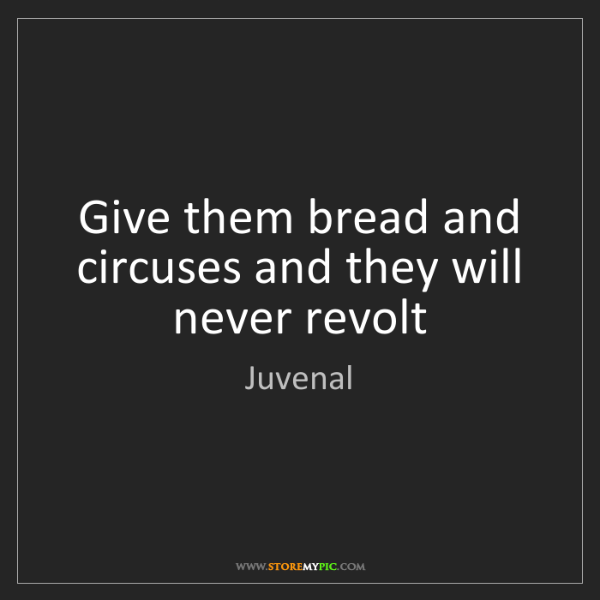 Juvenal: Give them bread and circuses and they will never revolt