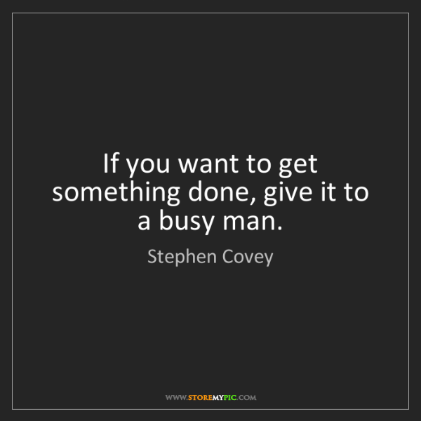 Stephen Covey: If you want to get something done, give it to a busy...