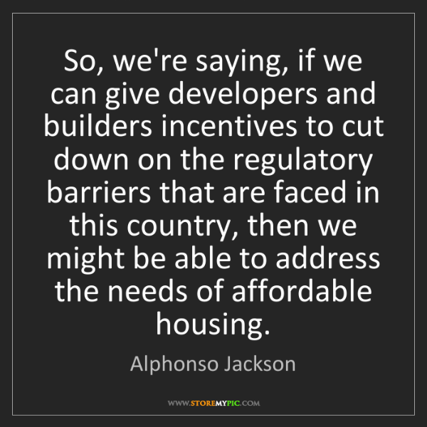 Alphonso Jackson: So, we're saying, if we can give developers and builders...