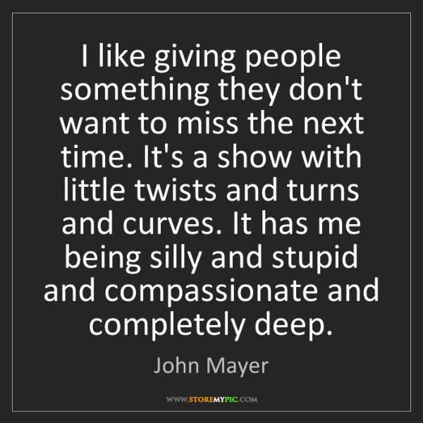 John Mayer: I like giving people something they don't want to miss...