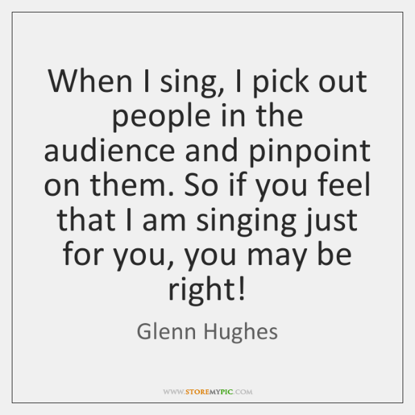 When I sing, I pick out people in the audience and pinpoint ...