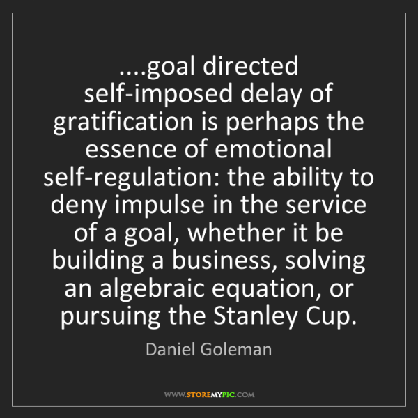 Daniel Goleman: ....goal directed self-imposed delay of gratification...