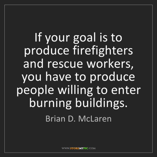 Brian D. McLaren: If your goal is to produce firefighters and rescue workers,...