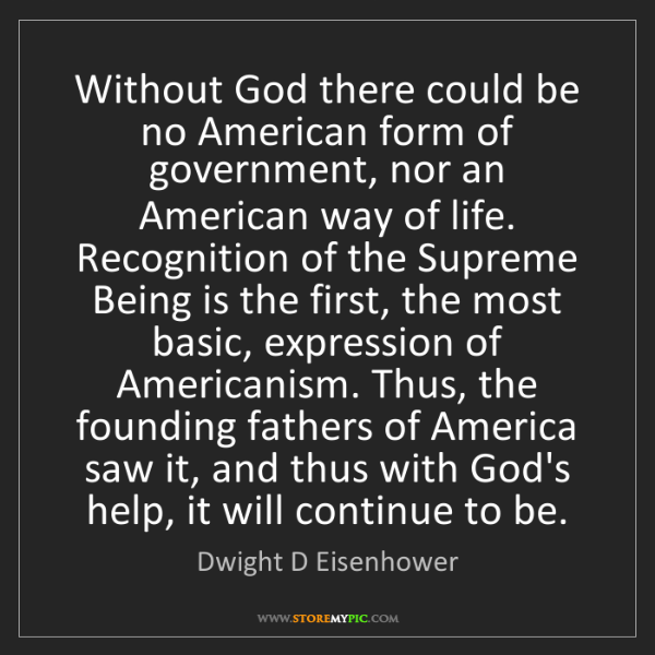 Dwight D Eisenhower: Without God there could be no American form of government,...