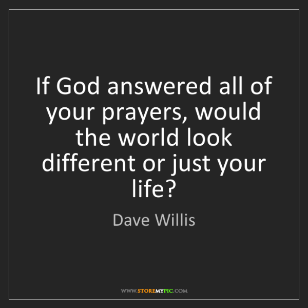 Dave Willis: If God answered all of your prayers, would the world...