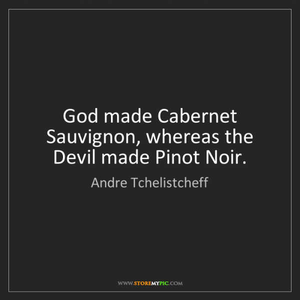 Andre Tchelistcheff: God made Cabernet Sauvignon, whereas the Devil made Pinot...
