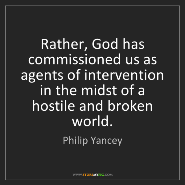 Philip Yancey: Rather, God has commissioned us as agents of intervention...