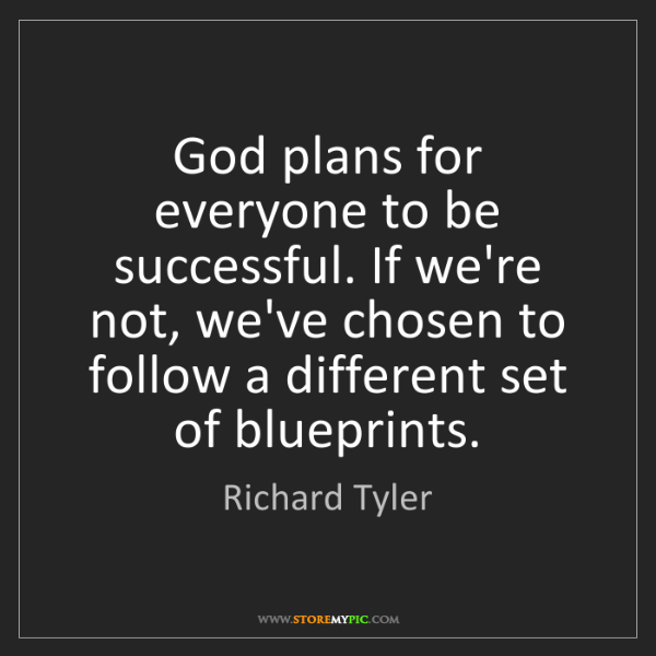 Richard Tyler: God plans for everyone to be successful. If we're not,...