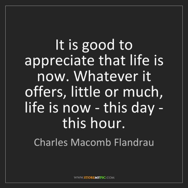 Charles Macomb Flandrau: It is good to appreciate that life is now. Whatever it...