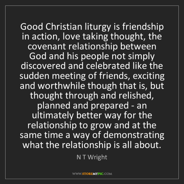 N T Wright: Good Christian liturgy is friendship in action, love...