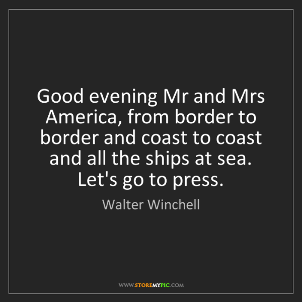 Walter Winchell: Good evening Mr and Mrs America, from border to border...