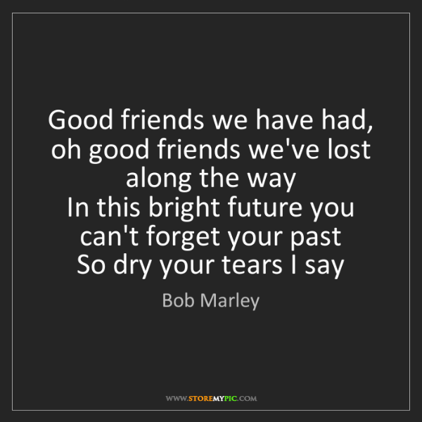 Bob Marley: Good friends we have had, oh good friends we've lost...