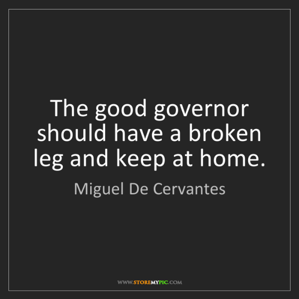 Miguel De Cervantes: The good governor should have a broken leg and keep at...