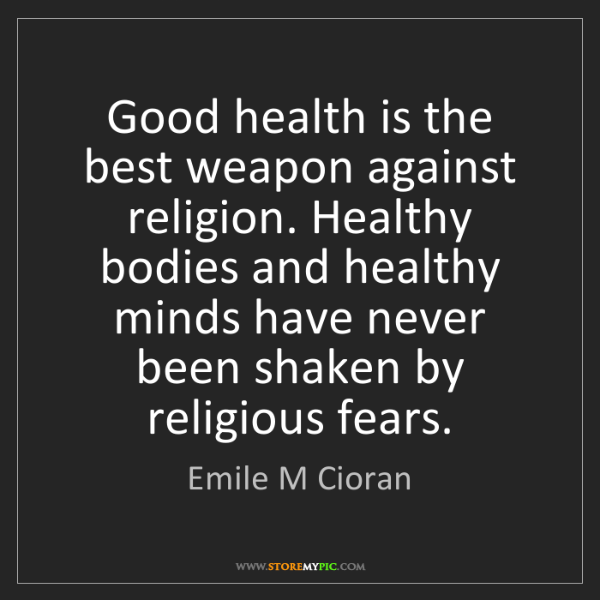 Emile M Cioran: Good health is the best weapon against religion. Healthy...