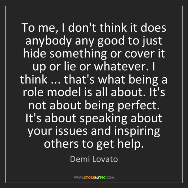 Demi Lovato: To me, I don't think it does anybody any good to just...