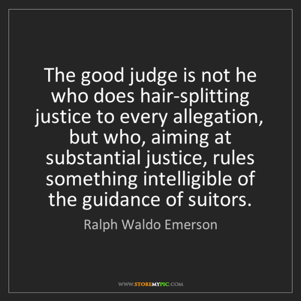 Ralph Waldo Emerson: The good judge is not he who does hair-splitting justice...