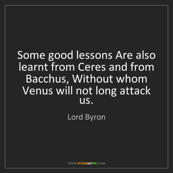 Lord Byron: Some good lessons Are also learnt from Ceres and from...