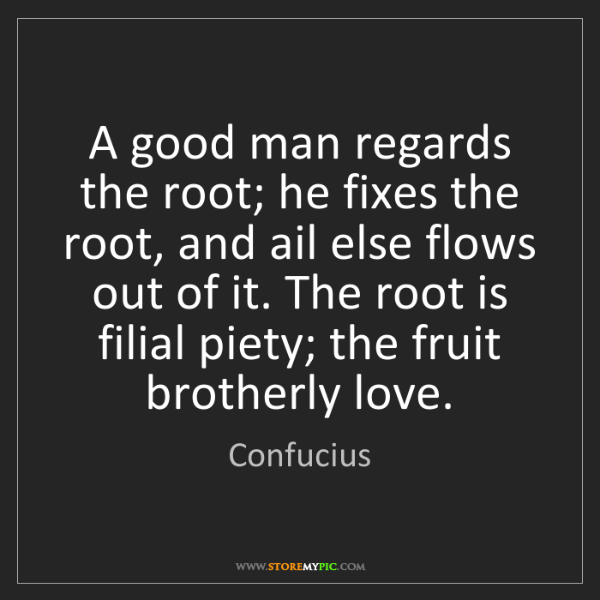 Confucius: A good man regards the root; he fixes the root, and ail...