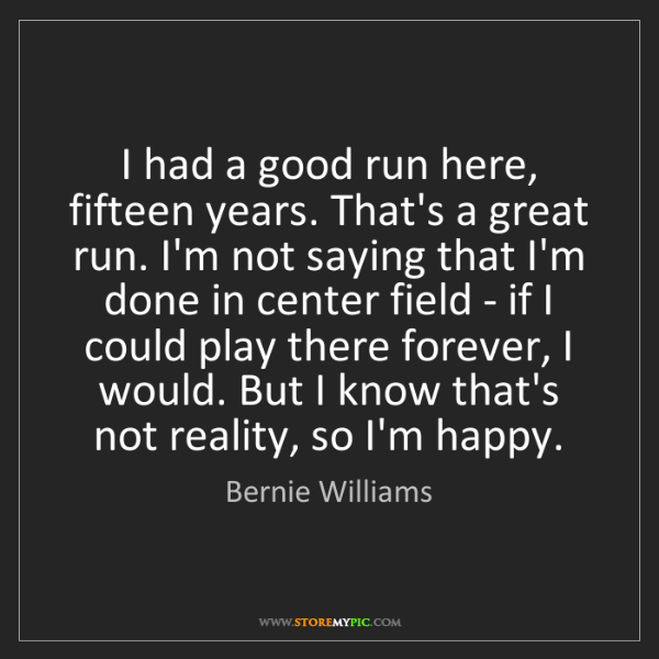 Bernie Williams: I had a good run here, fifteen years. That's a great...