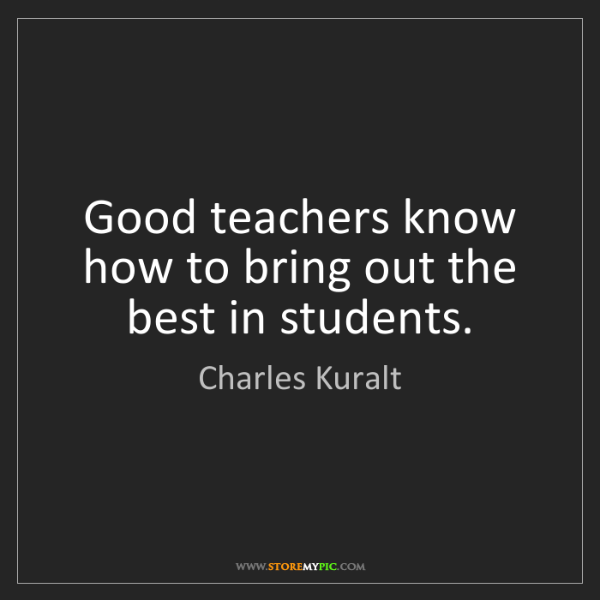 Charles Kuralt: Good teachers know how to bring out the best in students.