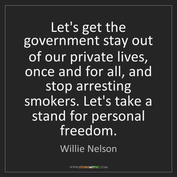 Willie Nelson: Let's get the government stay out of our private lives,...