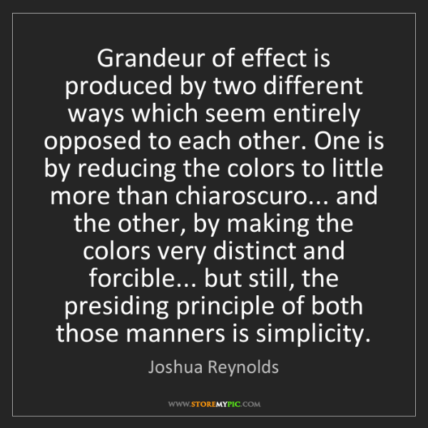 Joshua Reynolds: Grandeur of effect is produced by two different ways...