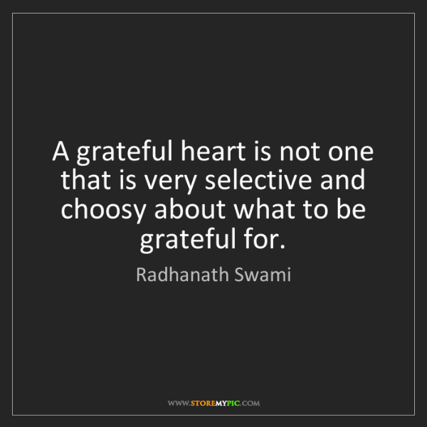 Radhanath Swami: A grateful heart is not one that is very selective and...