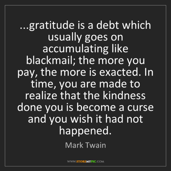 Mark Twain: ...gratitude is a debt which usually goes on accumulating...