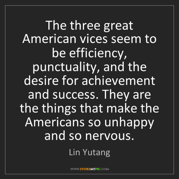 Lin Yutang: The three great American vices seem to be efficiency,...