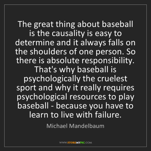 Michael Mandelbaum: The great thing about baseball is the causality is easy...