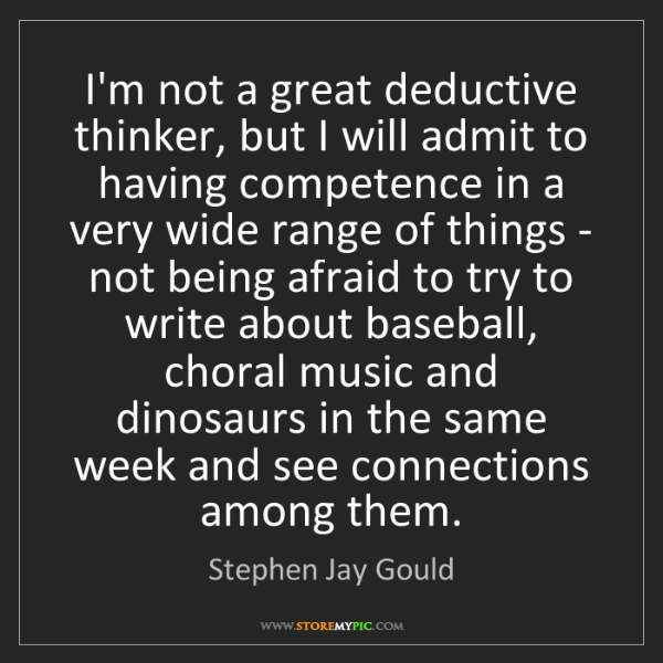 Stephen Jay Gould: I'm not a great deductive thinker, but I will admit to...