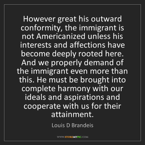 Louis D Brandeis: However great his outward conformity, the immigrant is...