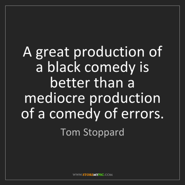 Tom Stoppard: A great production of a black comedy is better than a...