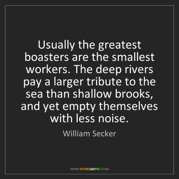 William Secker: Usually the greatest boasters are the smallest workers....