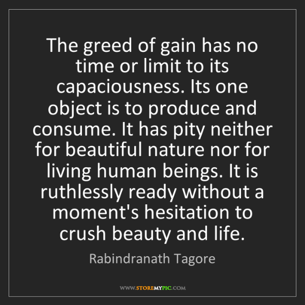 Rabindranath Tagore: The greed of gain has no time or limit to its capaciousness....