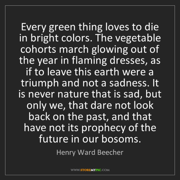 Henry Ward Beecher: Every green thing loves to die in bright colors. The...