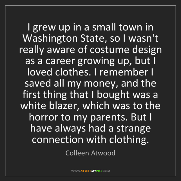 Colleen Atwood: I grew up in a small town in Washington State, so I wasn't...