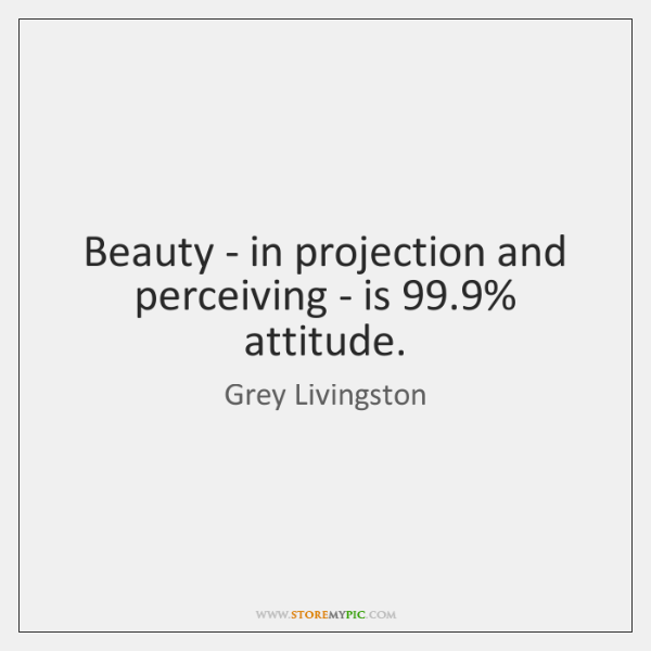 Beauty - in projection and perceiving - is 99.9% attitude.