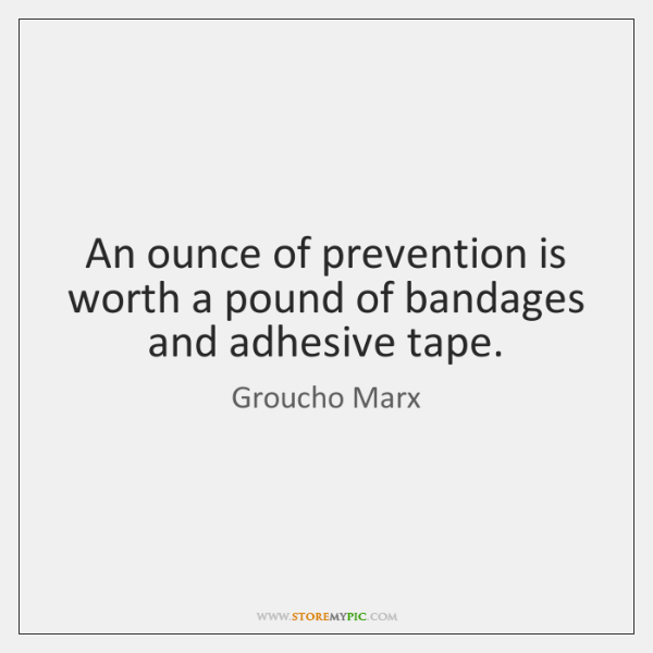 An ounce of prevention is worth a pound of bandages and adhesive ...