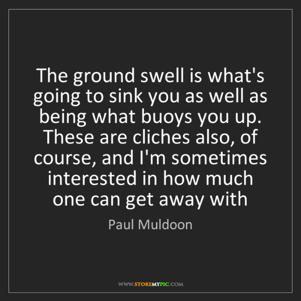 Paul Muldoon: The ground swell is what's going to sink you as well...