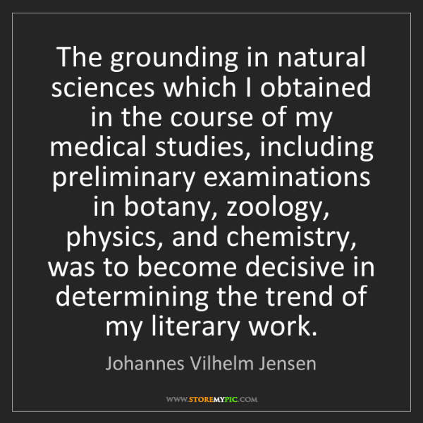 Johannes Vilhelm Jensen: The grounding in natural sciences which I obtained in...