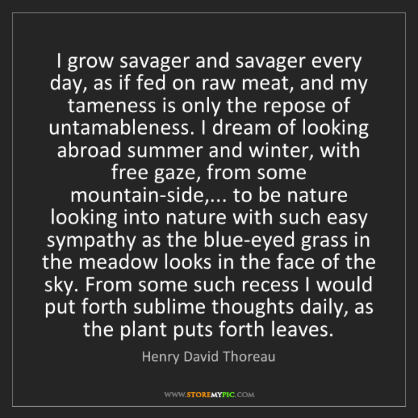 Henry David Thoreau: I grow savager and savager every day, as if fed on raw...