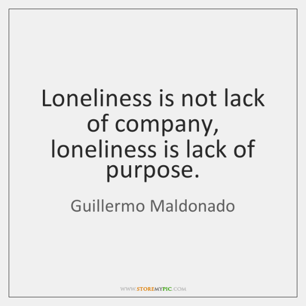 Loneliness is not lack of company, loneliness is lack of purpose.
