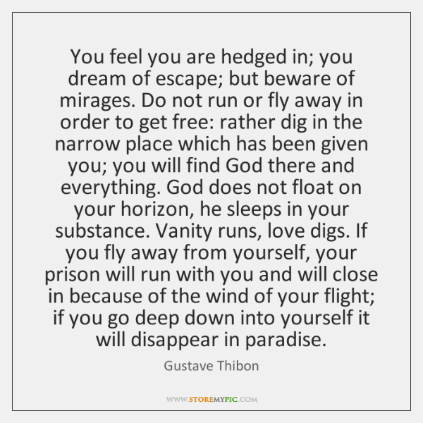 You feel you are hedged in; you dream of escape; but beware ...