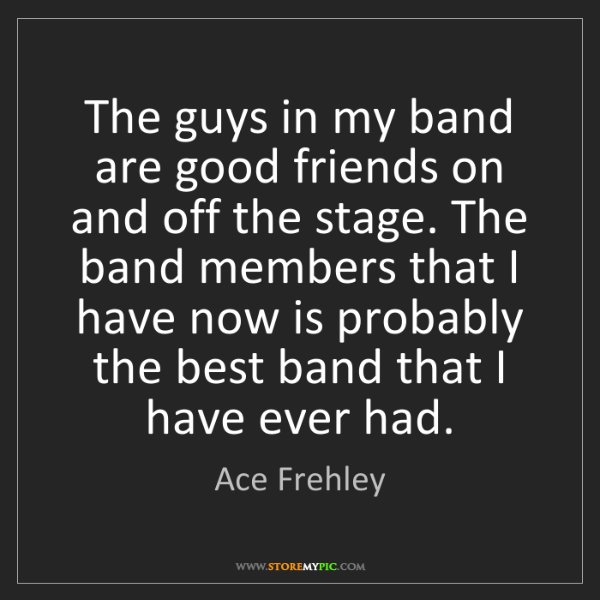 Ace Frehley: The guys in my band are good friends on and off the stage....
